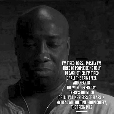 """John Coffey the empath from The Green Mile explaining why he doesn't mind being executed - """"I'm tired, boss. Mostly I'm tired of people being ugly to each other. I'm tired of all the pain I feel and hear in the world everyday. There's too much of it. It's like pieces of glass in my head all the time."""""""